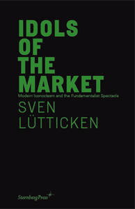 Sven Lütticken - Idols of the Market - Modern Iconoclasm and the Fundamentalist Spectacle