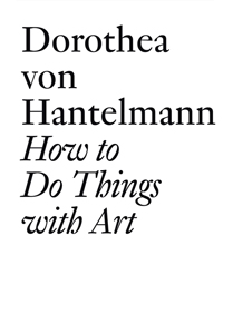 Dorothea von Hantelmann - How to Do Things with Art - The Meaning of Art\'s Performativity