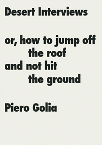 Piero Golia - Desert Interviews or How to Jump Off the Roof and Not Hit the Ground