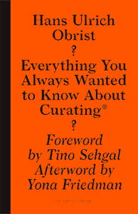 Hans Ulrich Obrist - Everything You Always Wanted to Know About Curating* - *But Were Afraid to Ask