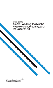 E-flux journal - Are You Working Too Much? – Post-Fordism, Precarity, and the Labor of Art