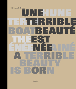 11th Lyon Biennale - A Terrible Beauty Is Born
