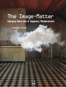 Dominique Peysson - The Image-Matter - Emerging Materials & Imaginary Metamorphosis