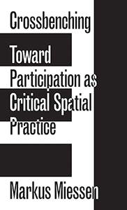 Markus Miessen - Crossbenching - Toward Participation as Critical Spatial Practice