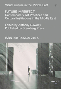 Future Imperfect - Contemporary Art Practices and Cultural Institutions in the Middle East