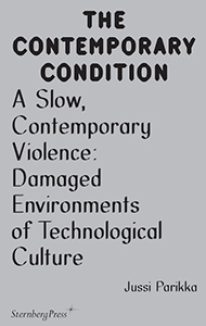 Jussi Parikka - The Contemporary Condition - A Slow, Contemporary Violence – Damaged Environments of Technological Culture