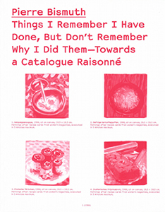 Pierre Bismuth - Things I Remember I Have Done, But Don\'t Remember Why I Did Them - Towards a Catalogue Raisonné