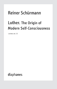 Reiner Schürmann - Lecture - Vol. 12 – Luther – The Origin of Modern Self-Consciousness