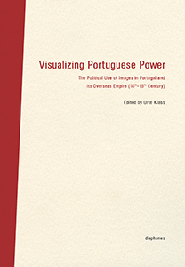 Visualizing Portuguese Power - The Political Use of Images in Portugal and its Overseas Empire (16th–18th Century)