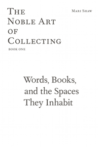 Mari Shaw - The Noble Art of Collecting #01 - Words, Books, and the Spaces They Inhabit