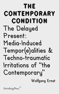 "Wolfgang Ernst - The Contemporary Condition - The Delayed Present – Media-Induced Tempor(e)alities & Techno-traumatic Irritations of ""the Contemporary"""