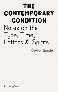 Dexter Sinister - The Contemporary Condition - Notes on the Type, Time, Letters & Spirits