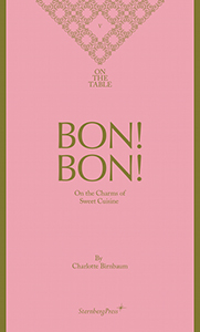 Charlotte Birnbaum - On the Table 5 - Bon! Bon! – On the Charms of Sweet Cuisine