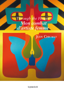 Judy Chicago - Through the Flower - Mon combat d\'artiste femme
