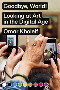 Omar Kholeif - Goodbye, World! - Looking at Art in the Digital Age