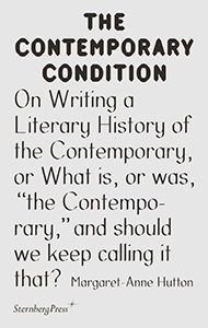 "Margaret-Anne Hutton - The Contemporary Condition - On Writing a Literary History of the Contemporary, or What is, or was,""the Contemporary,""and should we keep calling it that?"