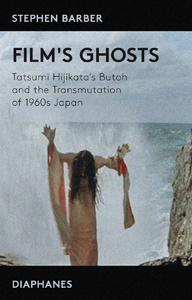 Stephen Barber - Film\'s Ghosts - Tatsumi Hijikata\'s Butoh and the Transmutation of 1960s Japan