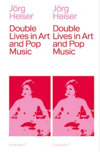 Jörg Heiser - Double Lives in Art and Pop Music