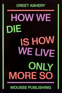 Oreet Ashery - How We Die Is How We Live Only More So