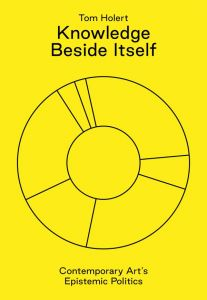 Tom Holert - Knowledge Beside Itself - Contemporary Art\'s Epistemic Politics