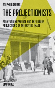 Stephen Barber - The Projectionists - Eadweard Muybridge and the Future Projections of the Moving Image