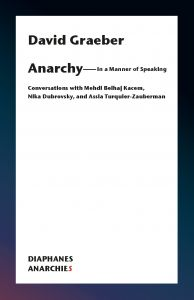 David Graeber - Anarchy – In a Manner of Speaking - Conversations with Mehdi Belhaj Kacem, Nika Dubrovsky, and Assia Turquier-Zauberman