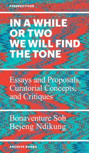 Bonaventure Soh Bejend Ndikung - In a While or Two We Will Find the Tone - Essays and Proposals, Curatorial Concepts, and Critiques