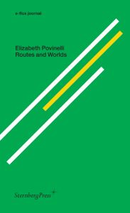 Elizabeth A. Povinelli - E-flux journal - Routes & Worlds