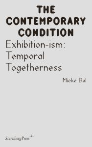 Mieke Bal - The Contemporary Condition - Exhibition-ism – Temporal Togetherness