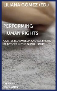 Performing Human Rights - Contested Amnesia and Aesthetic Practices in the Global South