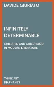 Davide Giuriato - Infinitely Determinable - Children and Childhood in Modern Literature