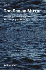 Wu Yi - The Sea as Mirror - Essayings in and against Philosophy as History