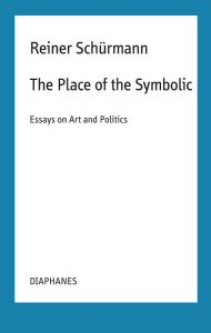 Reiner Schürmann - The Place of the Symbolic - Essays on Art and Politics
