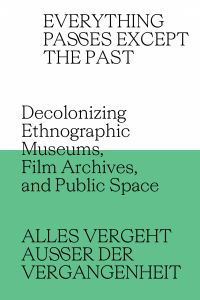 Everything Passes Except the Past - Decolonizing Ethnographic Museums, Film Archives, and Public Space